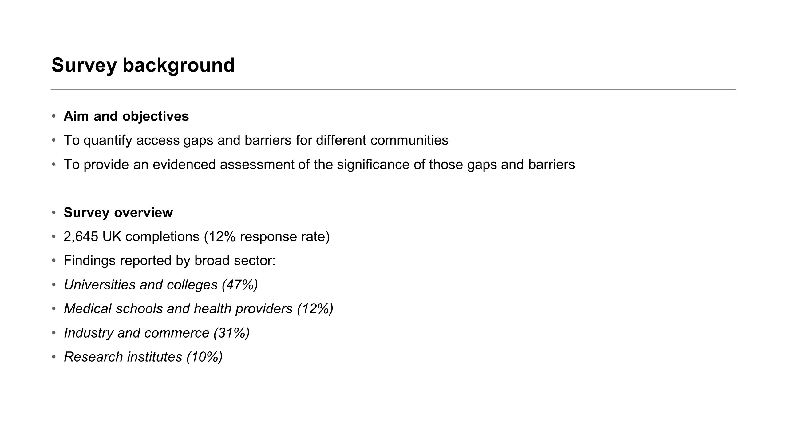 Survey background Aim and objectives To quantify access gaps and barriers for different communities To provide an evidenced assessment of the significance of those gaps and barriers Survey overview 2,645 UK completions (12% response rate) Findings reported by broad sector: Universities and colleges (47%) Medical schools and health providers (12%) Industry and commerce (31%) Research institutes (10%)