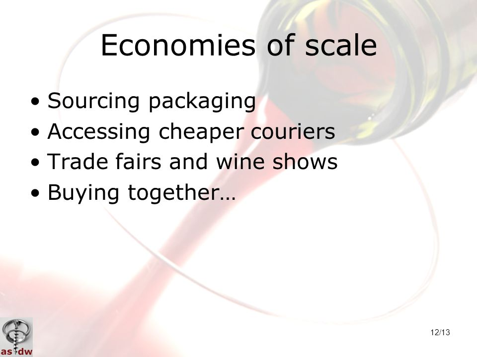 12/13 Economies of scale Sourcing packaging Accessing cheaper couriers Trade fairs and wine shows Buying together…