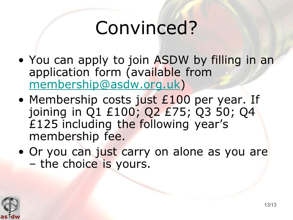 13/13 Convinced? You can apply to join ASDW by filling in an application form (available from membership@asdw.org.uk) membership@asdw.org.uk Membershi
