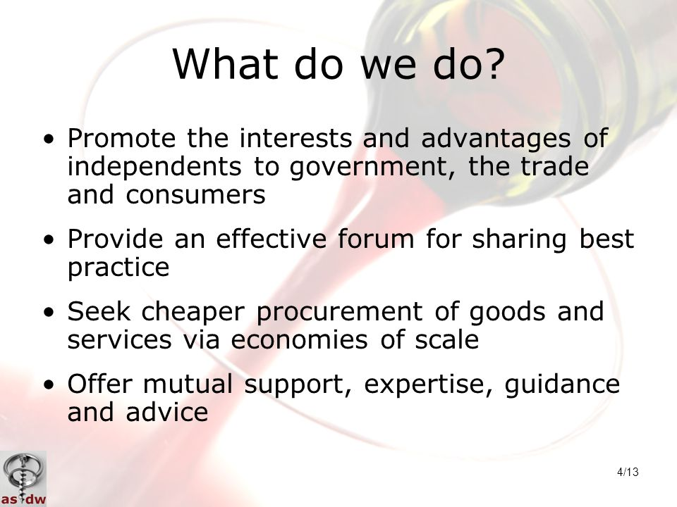4/13 What do we do? Promote the interests and advantages of independents to government, the trade and consumers Provide an effective forum for sharing