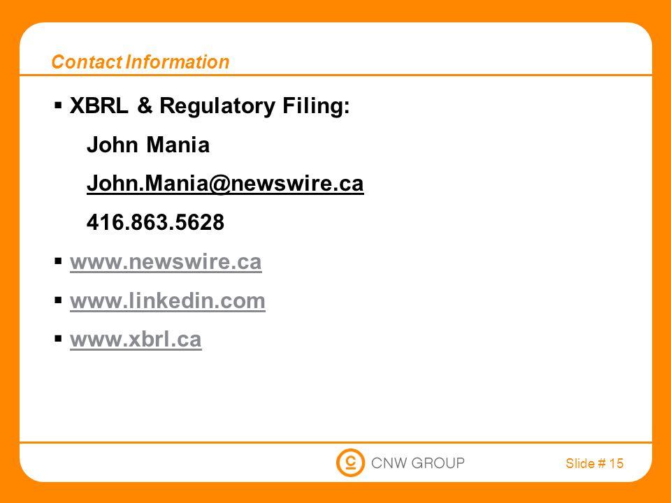 Slide # 15 Contact Information  XBRL & Regulatory Filing: John Mania John.Mania@newswire.ca 416.863.5628  www.newswire.ca www.newswire.ca  www.linkedin.com www.linkedin.com  www.xbrl.ca www.xbrl.ca