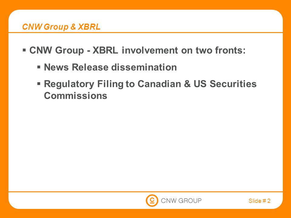 Slide # 2 CNW Group & XBRL  CNW Group - XBRL involvement on two fronts:  News Release dissemination  Regulatory Filing to Canadian & US Securities Commissions