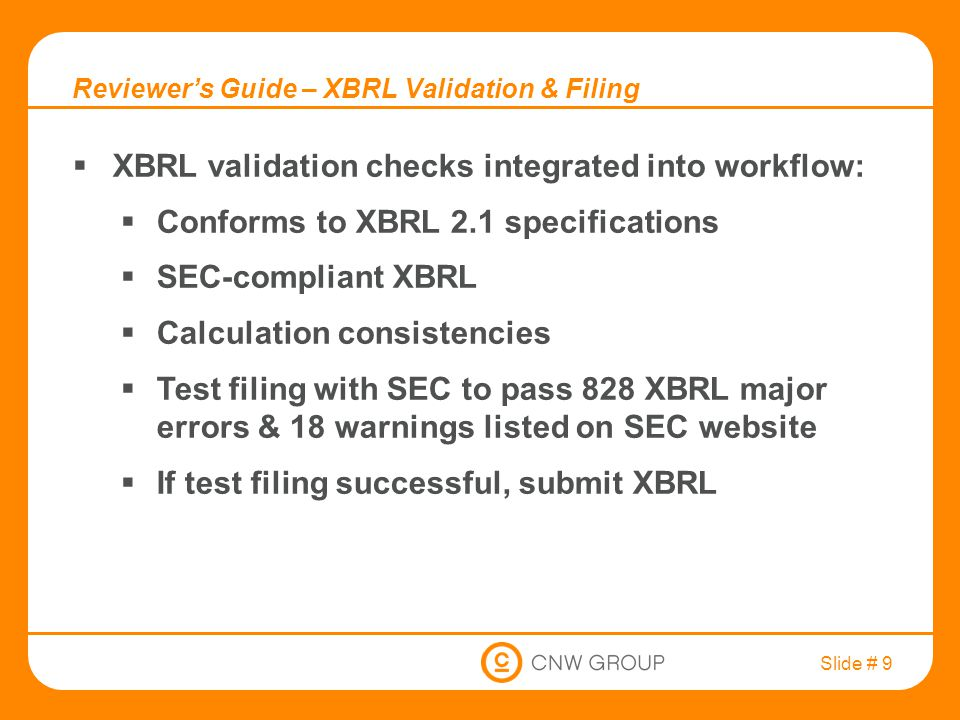 Slide # 9 Reviewer's Guide – XBRL Validation & Filing  XBRL validation checks integrated into workflow:  Conforms to XBRL 2.1 specifications  SEC-compliant XBRL  Calculation consistencies  Test filing with SEC to pass 828 XBRL major errors & 18 warnings listed on SEC website  If test filing successful, submit XBRL
