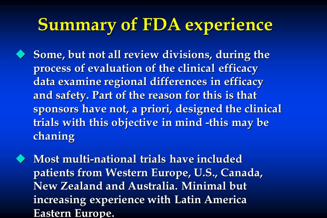 Summary of FDA experience u Some, but not all review divisions, during the process of evaluation of the clinical efficacy data examine regional differences in efficacy and safety.