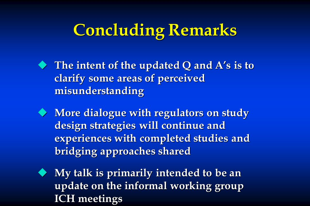 Concluding Remarks u The intent of the updated Q and A's is to clarify some areas of perceived misunderstanding u More dialogue with regulators on study design strategies will continue and experiences with completed studies and bridging approaches shared u My talk is primarily intended to be an update on the informal working group ICH meetings u