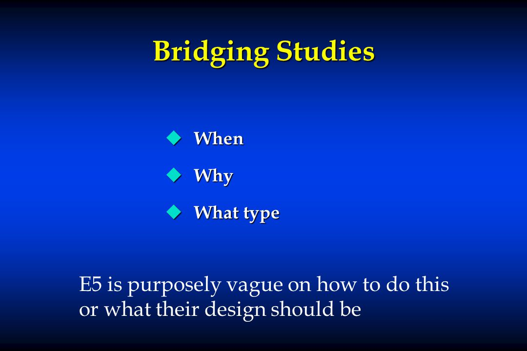 Bridging Studies u When u Why u What type E5 is purposely vague on how to do this or what their design should be