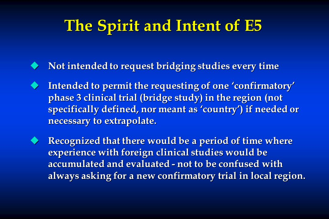 The Spirit and Intent of E5 u Not intended to request bridging studies every time u Intended to permit the requesting of one 'confirmatory' phase 3 clinical trial (bridge study) in the region (not specifically defined, nor meant as 'country') if needed or necessary to extrapolate.