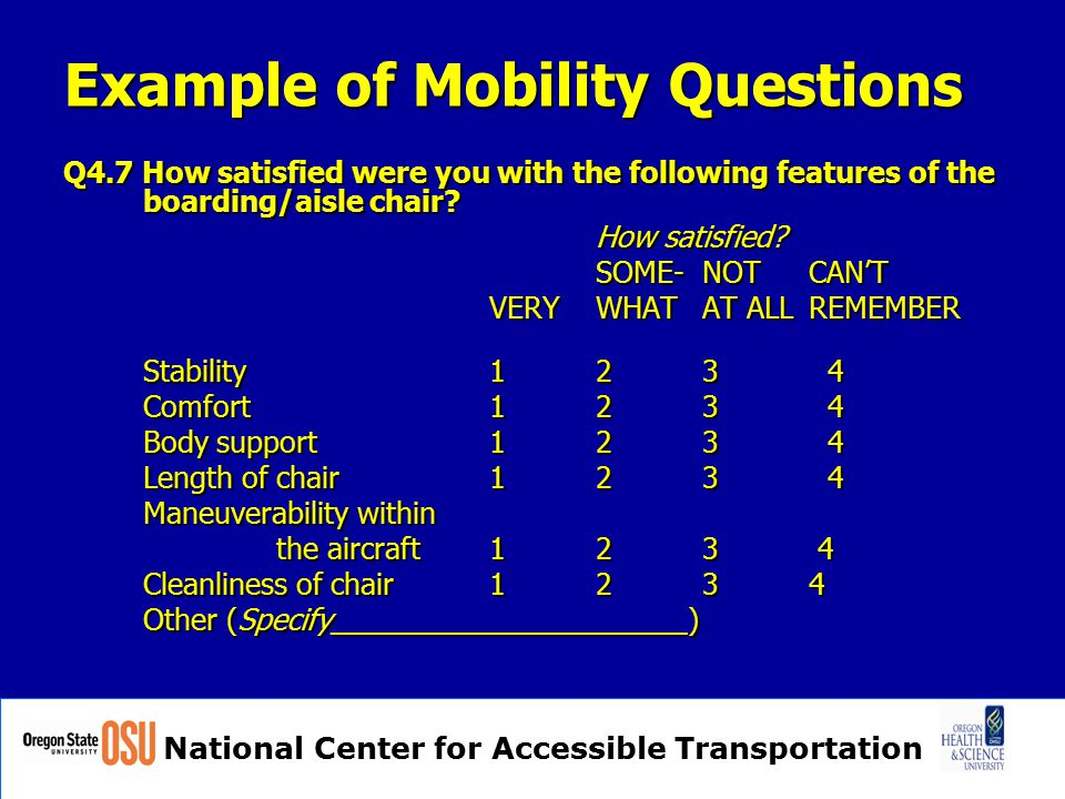 National Center for Accessible Transportation Example of Mobility Questions Q4.7 How satisfied were you with the following features of the boarding/aisle chair.