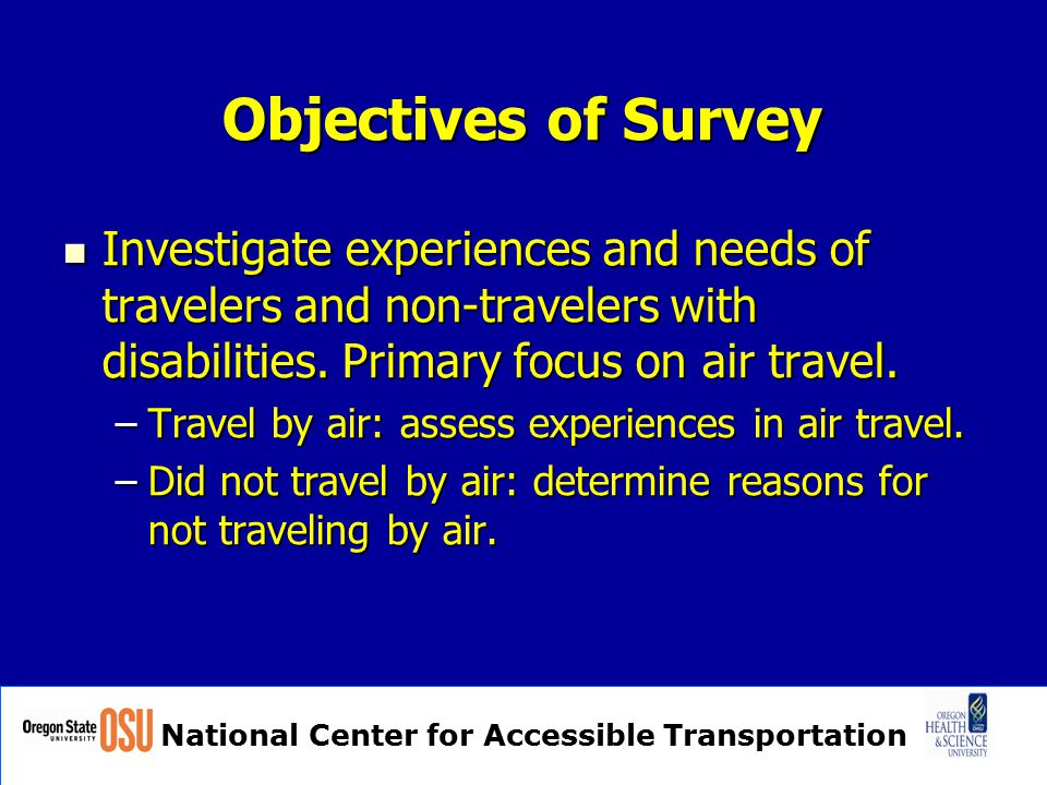 National Center for Accessible Transportation Objectives of Survey Investigate experiences and needs of travelers and non-travelers with disabilities.