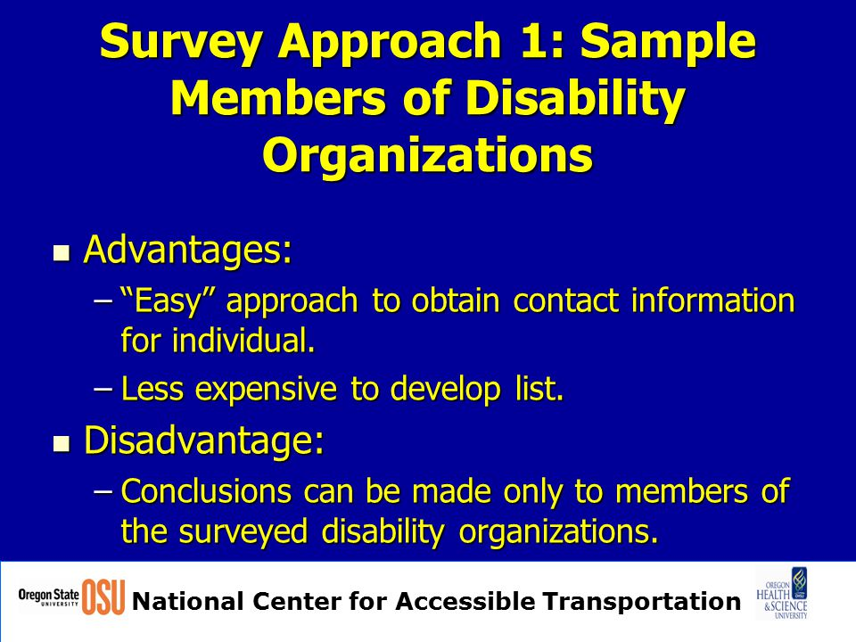 "National Center for Accessible Transportation Survey Approach 1: Sample Members of Disability Organizations Advantages: Advantages: –""Easy"" approach t"