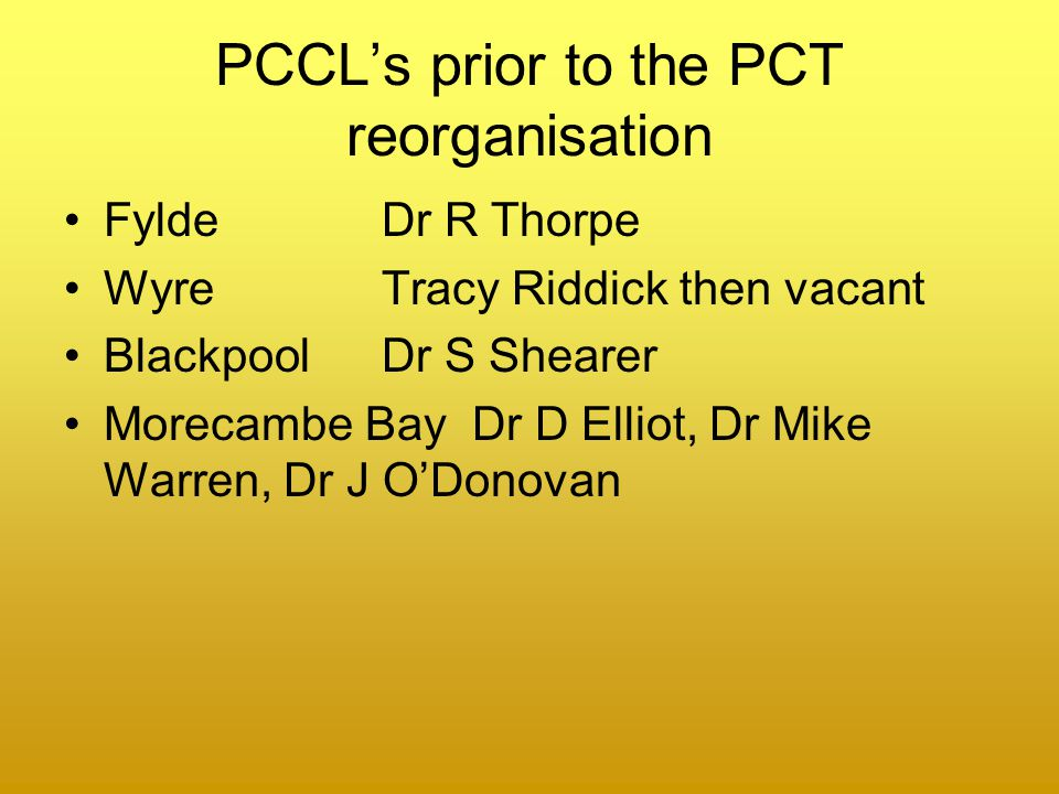 PCCL's prior to the PCT reorganisation Fylde Dr R Thorpe WyreTracy Riddick then vacant Blackpool Dr S Shearer Morecambe Bay Dr D Elliot, Dr Mike Warren, Dr J O'Donovan