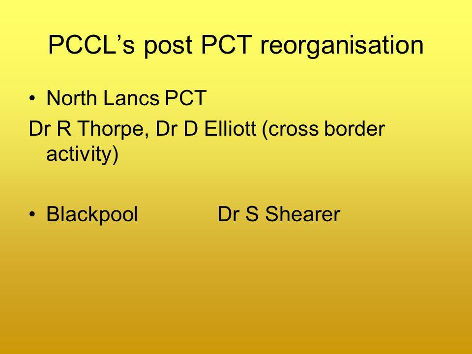 PCCL's post PCT reorganisation North Lancs PCT Dr R Thorpe, Dr D Elliott (cross border activity) Blackpool Dr S Shearer