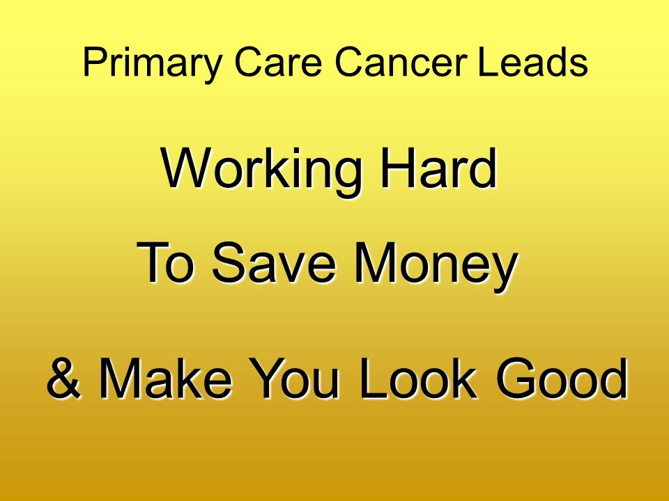 Primary Care Cancer Leads Working Hard To Save Money & Make You Look Good