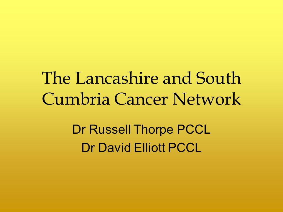 The Lancashire and South Cumbria Cancer Network Dr Russell Thorpe PCCL Dr David Elliott PCCL
