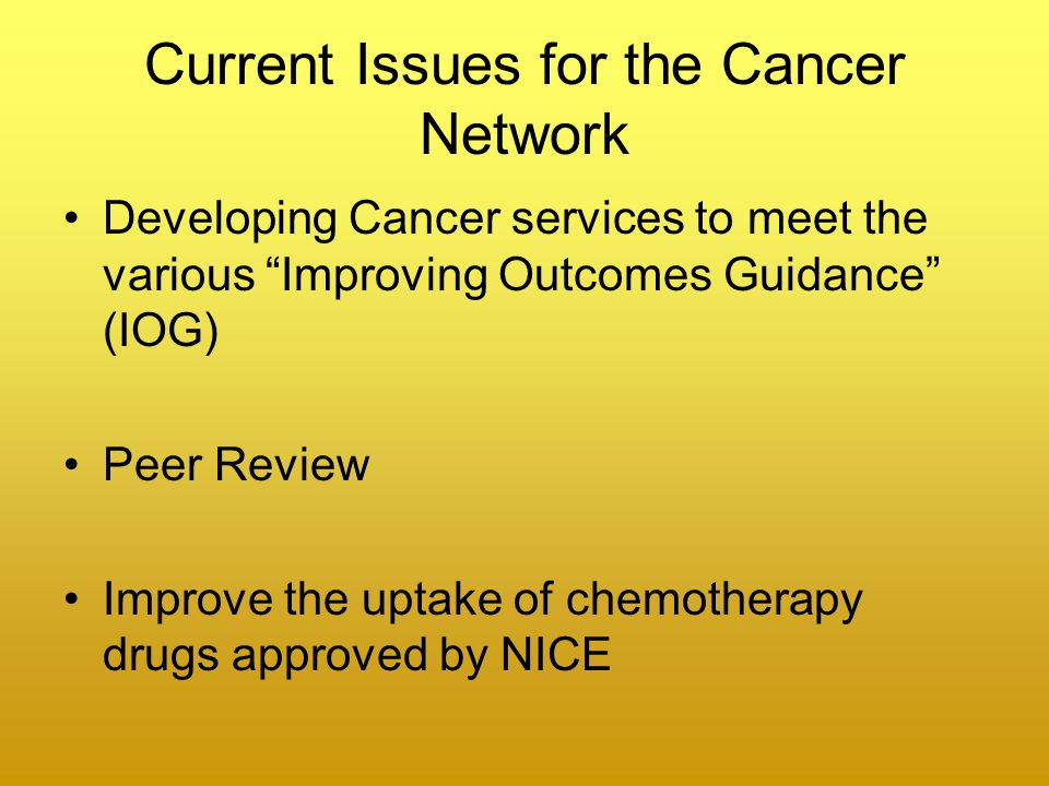 Current Issues for the Cancer Network Developing Cancer services to meet the various Improving Outcomes Guidance (IOG) Peer Review Improve the uptake of chemotherapy drugs approved by NICE