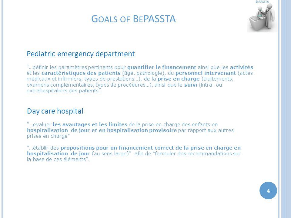 G OALS OF B E PASSTA 4 Pediatric emergency department …définir les paramètres pertinents pour quantifier le financement ainsi que les activités et les caractéristiques des patients (âge, pathologie), du personnel intervenant (actes médicaux et infirmiers, types de prestations…), de la prise en charge (traitements, examens complémentaires, types de procédures…), ainsi que le suivi (intra- ou extrahospitaliers des patients .
