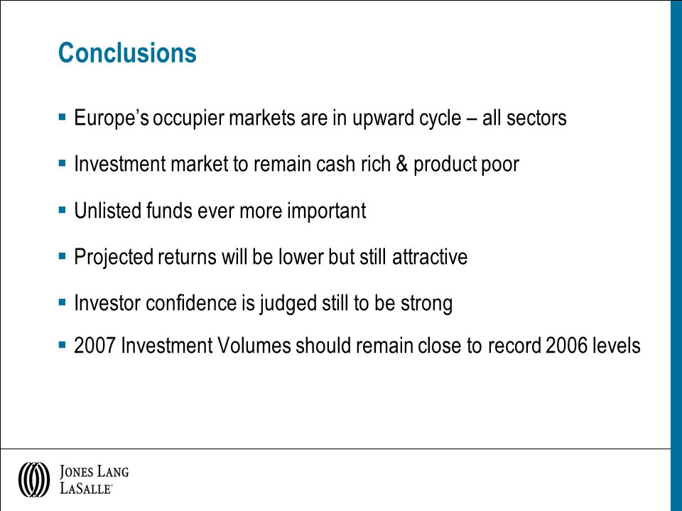 Conclusions  Europe's occupier markets are in upward cycle – all sectors  Investment market to remain cash rich & product poor  Unlisted funds ever more important  Projected returns will be lower but still attractive  Investor confidence is judged still to be strong  2007 Investment Volumes should remain close to record 2006 levels