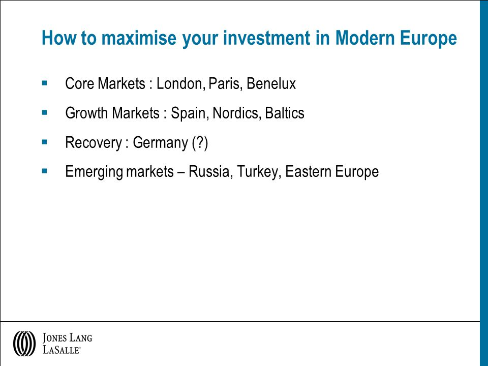 How to maximise your investment in Modern Europe  Core Markets : London, Paris, Benelux  Growth Markets : Spain, Nordics, Baltics  Recovery : Germany (?)  Emerging markets – Russia, Turkey, Eastern Europe