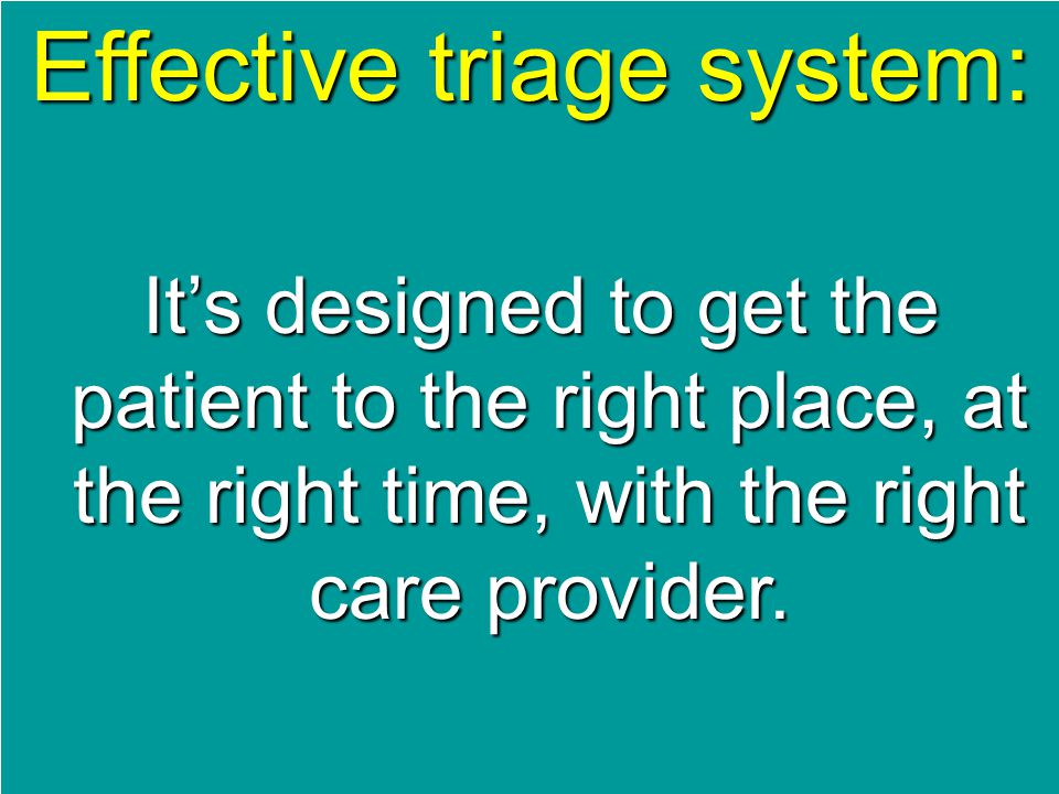 Effective triage system: It's designed to get the patient to the right place, at the right time, with the right care provider.
