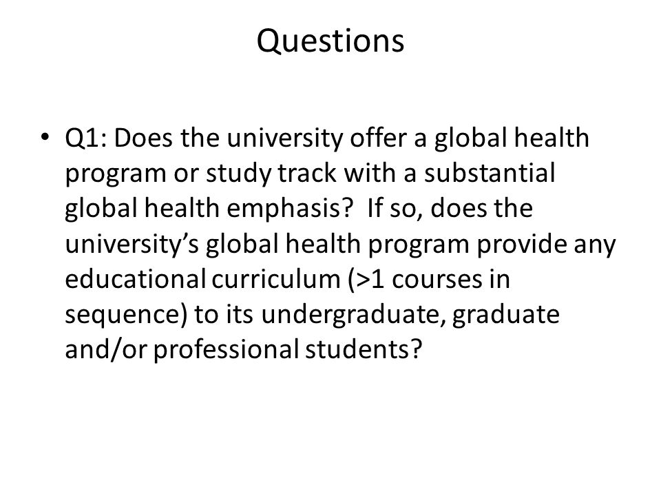 Questions, continued Q2&3: In the past three academic years (2009-2010 academic year onward), has the university offered officially-sanctioned academic courses in any of the following departments fits into following criteria Law Medicine Public Health (Global Health) Pharmacy Q2 1) Must involved NDs (>1) listed under G-Finder definition 2) Must include a focus on low and middle income-countries Q3 1) Must discuss the challenges of intellectual properties protection on global/public or medical aspects.
