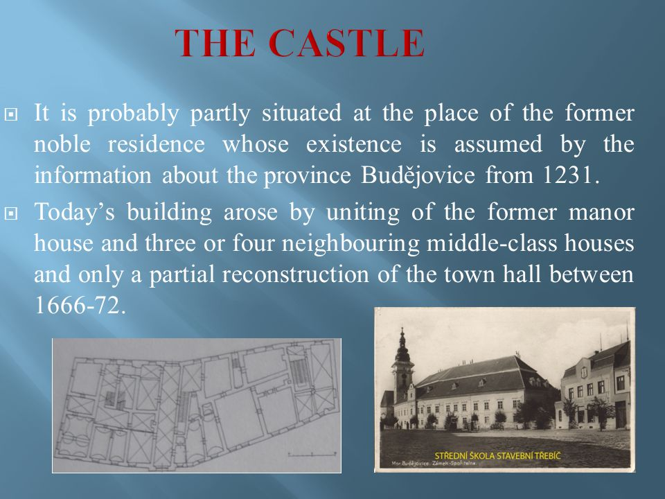  It is probably partly situated at the place of the former noble residence whose existence is assumed by the information about the province Budějovice from 1231.