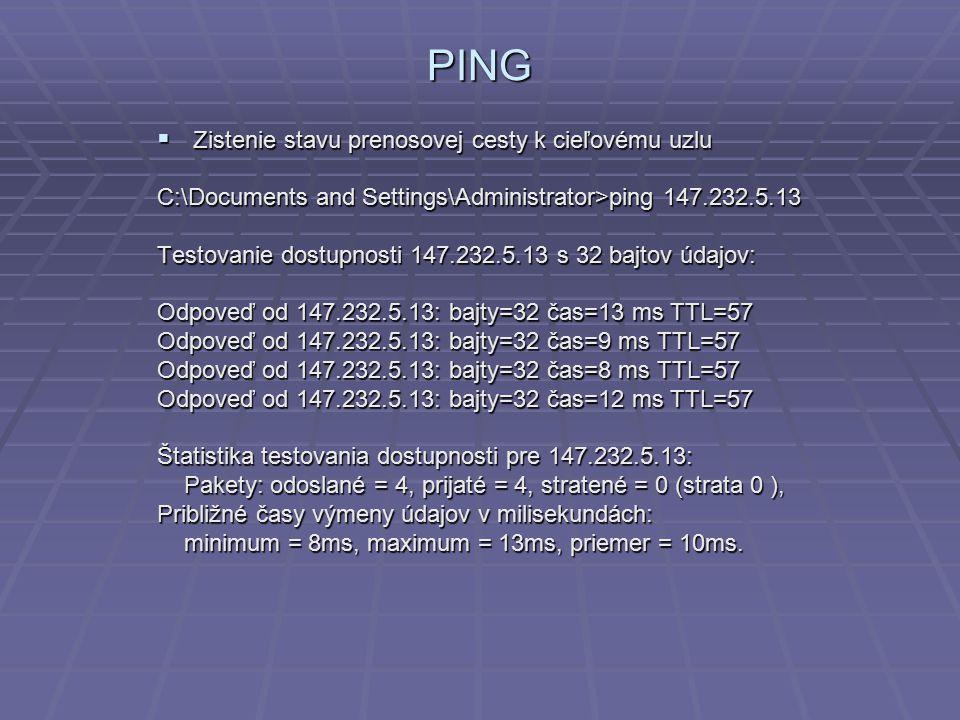 PING  Zistenie stavu prenosovej cesty k cieľovému uzlu C:\Documents and Settings\Administrator>ping 147.232.5.13 Testovanie dostupnosti 147.232.5.13 s 32 bajtov údajov: Odpoveď od 147.232.5.13: bajty=32 čas=13 ms TTL=57 Odpoveď od 147.232.5.13: bajty=32 čas=9 ms TTL=57 Odpoveď od 147.232.5.13: bajty=32 čas=8 ms TTL=57 Odpoveď od 147.232.5.13: bajty=32 čas=12 ms TTL=57 Štatistika testovania dostupnosti pre 147.232.5.13: Pakety: odoslané = 4, prijaté = 4, stratené = 0 (strata 0 ), Pakety: odoslané = 4, prijaté = 4, stratené = 0 (strata 0 ), Približné časy výmeny údajov v milisekundách: minimum = 8ms, maximum = 13ms, priemer = 10ms.