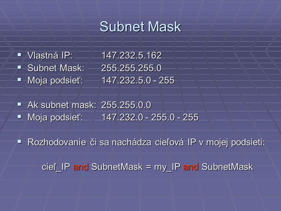 Subnet Mask  Vlastná IP:147.232.5.162  Subnet Mask:255.255.255.0  Moja podsieť:147.232.5.0 - 255  Ak subnet mask:255.255.0.0  Moja podsieť:147.232.0 - 255.0 - 255  Rozhodovanie či sa nachádza cieľová IP v mojej podsieti: cieľ_IP and SubnetMask = my_IP and SubnetMask