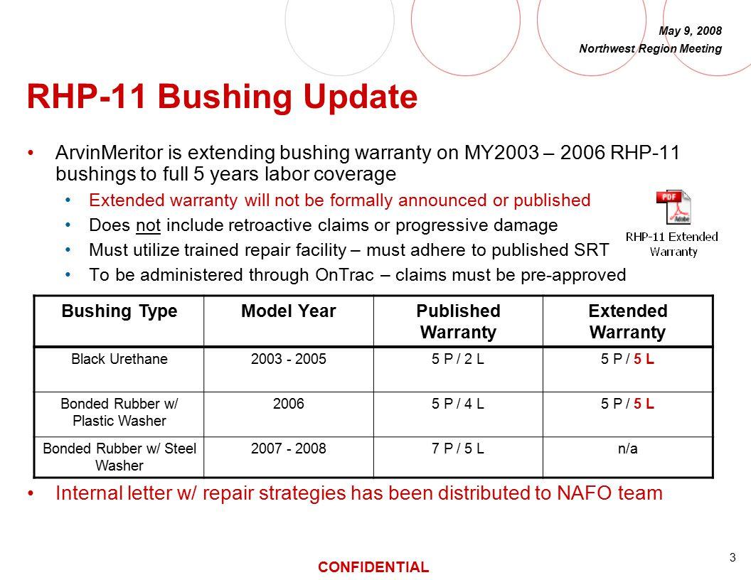 3 CONFIDENTIAL May 9, 2008 Northwest Region Meeting RHP-11 Bushing Update ArvinMeritor is extending bushing warranty on MY2003 – 2006 RHP-11 bushings