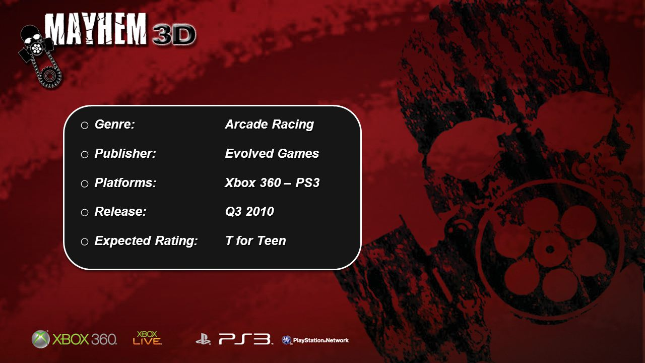 o Genre: Arcade Racing o Publisher: Evolved Games o Platforms:Xbox 360 – PS3 o Release: Q3 2010 o Expected Rating:T for Teen