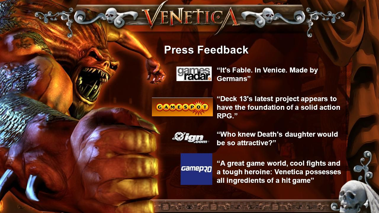 """Press Feedback """"It's Fable. In Venice. Made by Germans"""" """"Deck 13's latest project appears to have the foundation of a solid action RPG."""" """"Who knew Dea"""