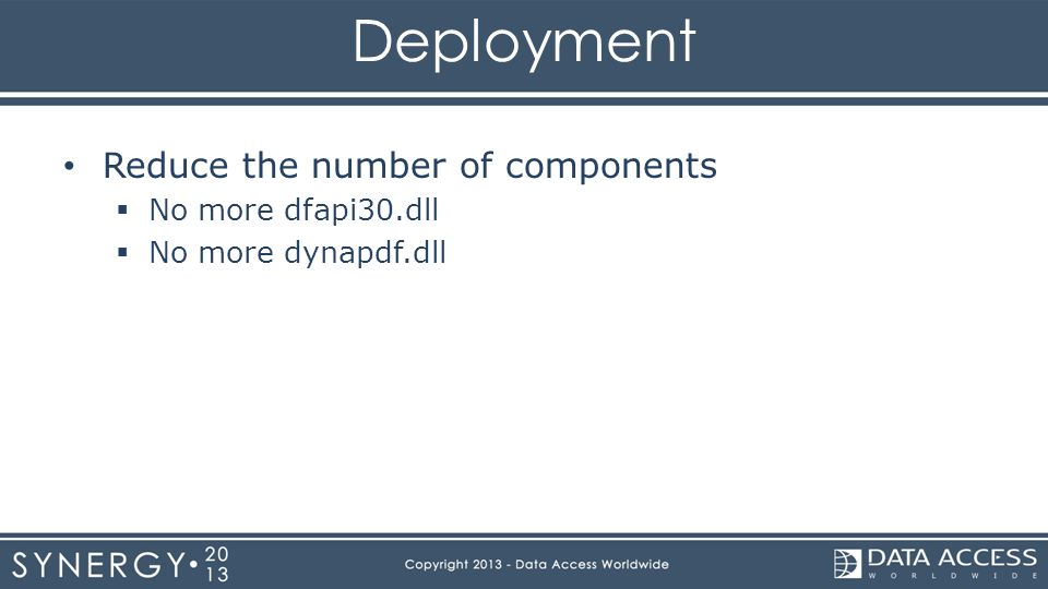 Deployment Reduce the number of components  No more dfapi30.dll  No more dynapdf.dll