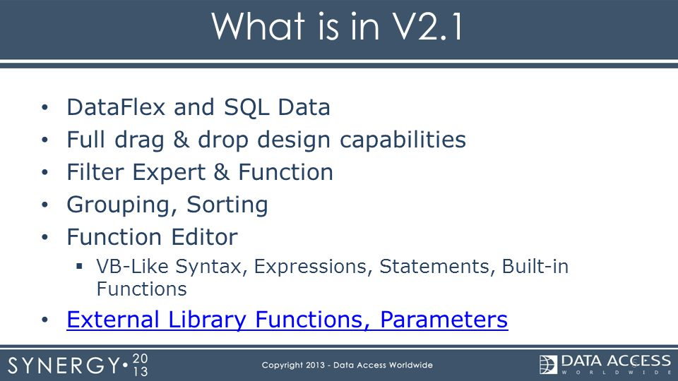 What is in V2.1 DataFlex and SQL Data Full drag & drop design capabilities Filter Expert & Function Grouping, Sorting Function Editor  VB-Like Syntax, Expressions, Statements, Built-in Functions External Library Functions, Parameters 5