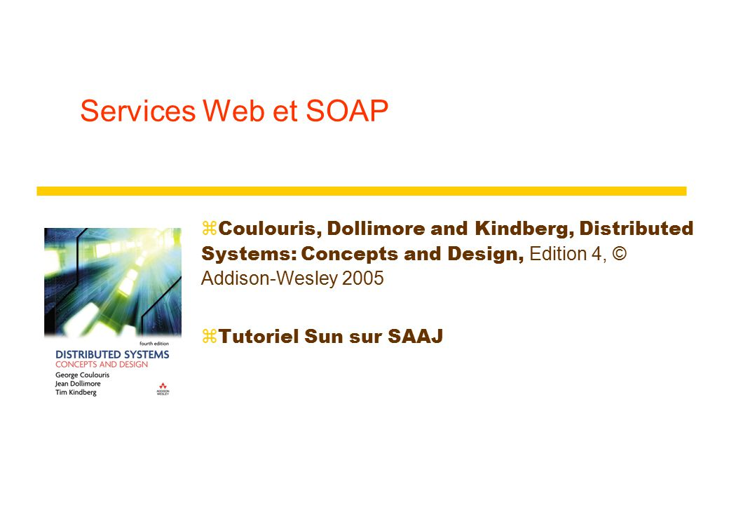 Services Web et SOAP  Coulouris, Dollimore and Kindberg, Distributed Systems: Concepts and Design, Edition 4, © Addison-Wesley 2005 zTutoriel Sun sur SAAJ