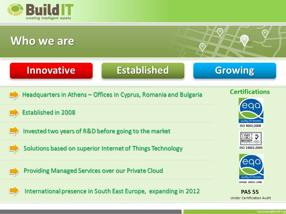 menelaos@build-it.gr Who we are InnovativeInnovativeEstablishedEstablishedGrowingGrowing Headquarters in Athens – Offices in Cyprus, Romania and Bulgaria Established in 2008 Invested two years of R&D before going to the market Solutions based on superior Internet of Things Technology Providing Managed Services over our Private Cloud International presence in South East Europe, expanding in 2012 Certifications ISO 14001:2004 ISO 9001:2008 OHSAS 18001:1999 PAS 55 Under Certification Audit