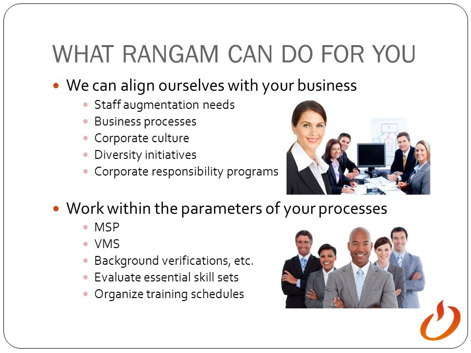 WHAT RANGAM CAN DO FOR YOU We can align ourselves with your business Staff augmentation needs Business processes Corporate culture Diversity initiativ