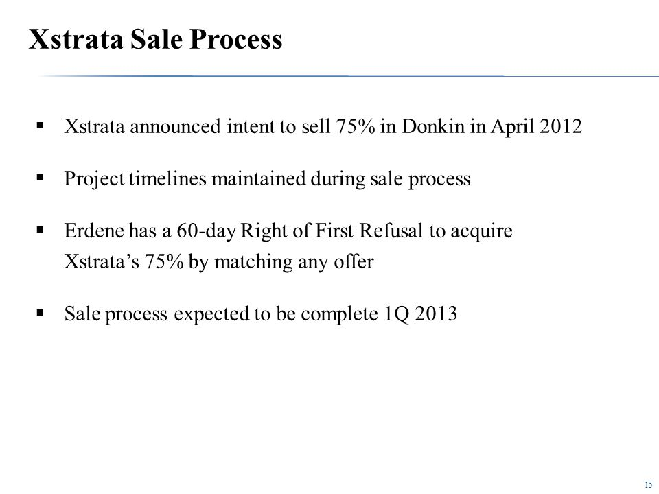 15  Xstrata announced intent to sell 75% in Donkin in April 2012  Project timelines maintained during sale process  Erdene has a 60-day Right of First Refusal to acquire Xstrata's 75% by matching any offer  Sale process expected to be complete 1Q 2013 Xstrata Sale Process