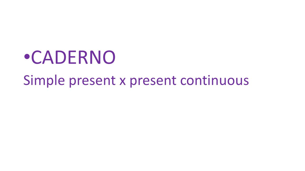 CADERNO Simple present x present continuous