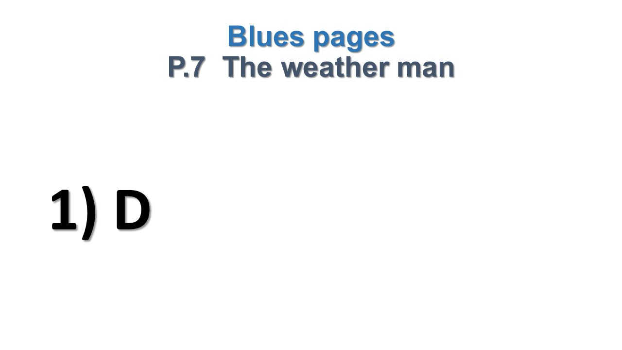 Blues pages P.7 The weather man 1) D