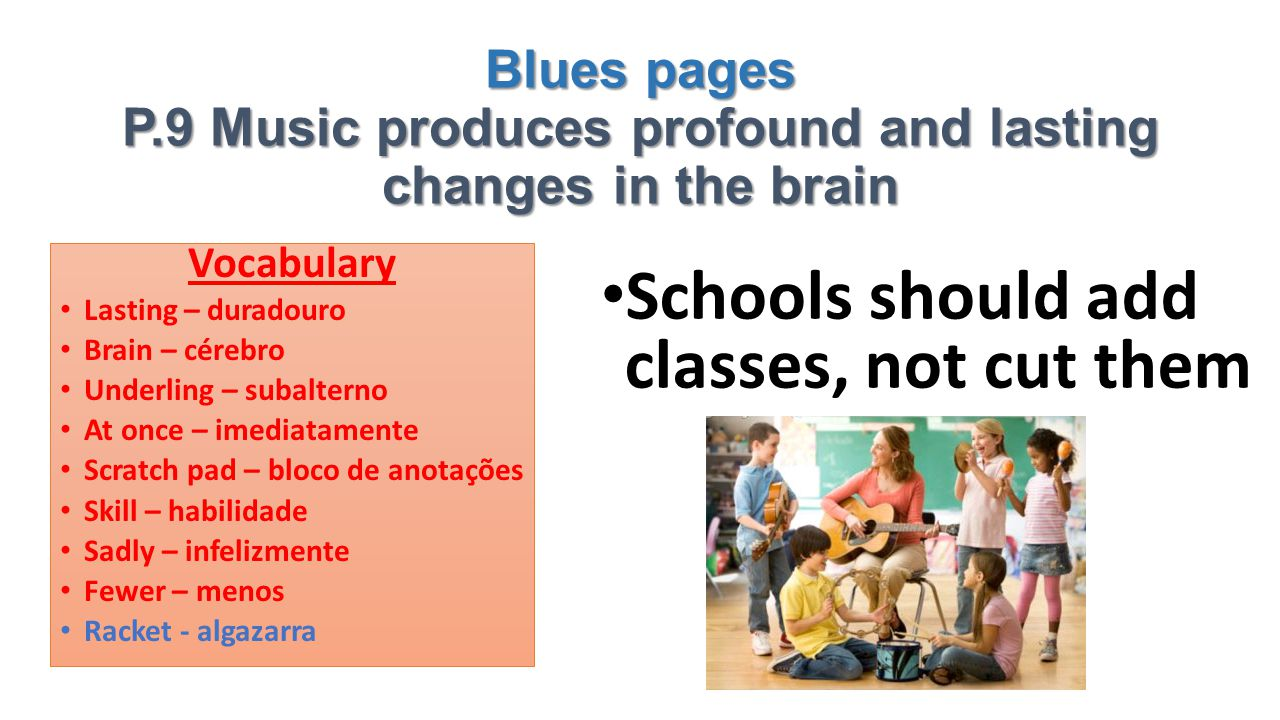 Blues pages P.9 Music produces profound and lasting changes in the brain Schools should add classes, not cut them Vocabulary Lasting – duradouro Brain