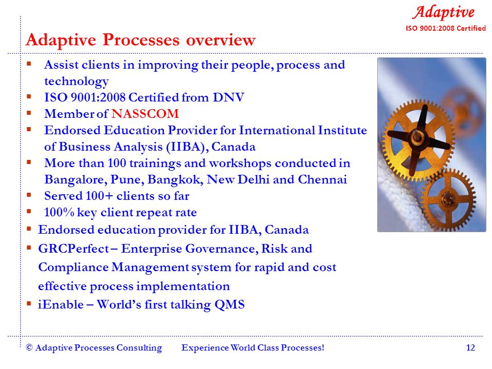 Quality Consulting © Adaptive Processes ConsultingExperience World Class Processes!12 Adaptive Processes overview  Assist clients in improving their people, process and technology  ISO 9001:2008 Certified from DNV  Member of NASSCOM  Endorsed Education Provider for International Institute of Business Analysis (IIBA), Canada  More than 100 trainings and workshops conducted in Bangalore, Pune, Bangkok, New Delhi and Chennai  Served 100+ clients so far  100% key client repeat rate  Endorsed education provider for IIBA, Canada  GRCPerfect – Enterprise Governance, Risk and Compliance Management system for rapid and cost effective process implementation  iEnable – World's first talking QMS