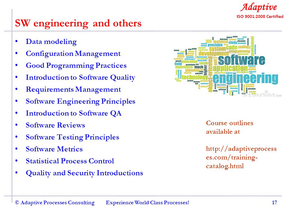 Quality Consulting SW engineering and others Data modeling Configuration Management Good Programming Practices Introduction to Software Quality Requirements Management Software Engineering Principles Introduction to Software QA Software Reviews Software Testing Principles Software Metrics Statistical Process Control Quality and Security Introductions © Adaptive Processes ConsultingExperience World Class Processes!17 Course outlines available at http://adaptiveprocess es.com/training- catalog.html