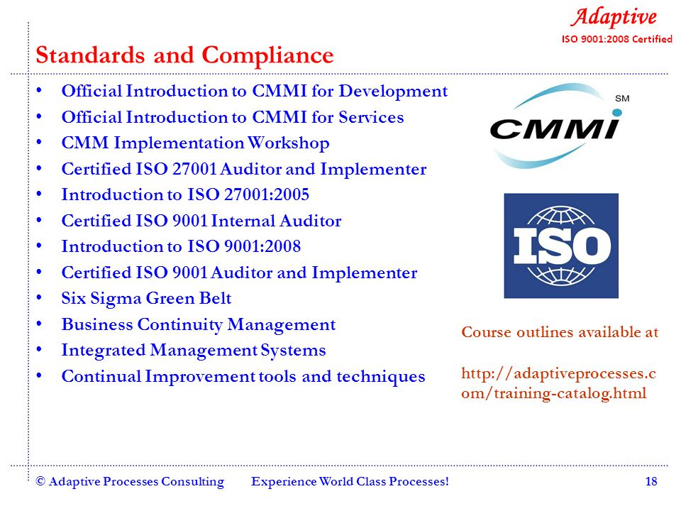 Quality Consulting Standards and Compliance Official Introduction to CMMI for Development Official Introduction to CMMI for Services CMM Implementation Workshop Certified ISO 27001 Auditor and Implementer Introduction to ISO 27001:2005 Certified ISO 9001 Internal Auditor Introduction to ISO 9001:2008 Certified ISO 9001 Auditor and Implementer Six Sigma Green Belt Business Continuity Management Integrated Management Systems Continual Improvement tools and techniques © Adaptive Processes ConsultingExperience World Class Processes!18 Course outlines available at http://adaptiveprocesses.c om/training-catalog.html