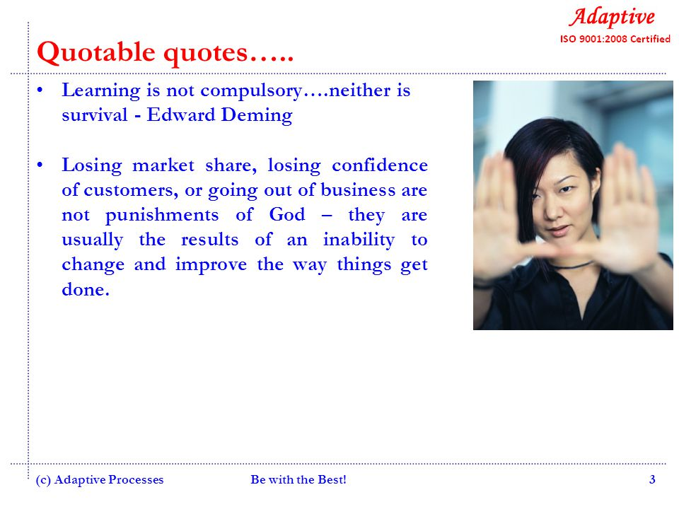 Quality Consulting Be with the Best!3 Quotable quotes….. Learning is not compulsory….neither is survival - Edward Deming Losing market share, losing c