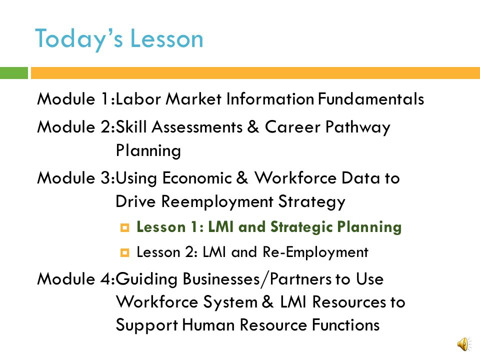 Today's Lesson Module 1:Labor Market Information Fundamentals Module 2:Skill Assessments & Career Pathway Planning Module 3:Using Economic & Workforce Data to Drive Reemployment Strategy  Lesson 1: LMI and Strategic Planning  Lesson 2: LMI and Re-Employment Module 4:Guiding Businesses/Partners to Use Workforce System & LMI Resources to Support Human Resource Functions