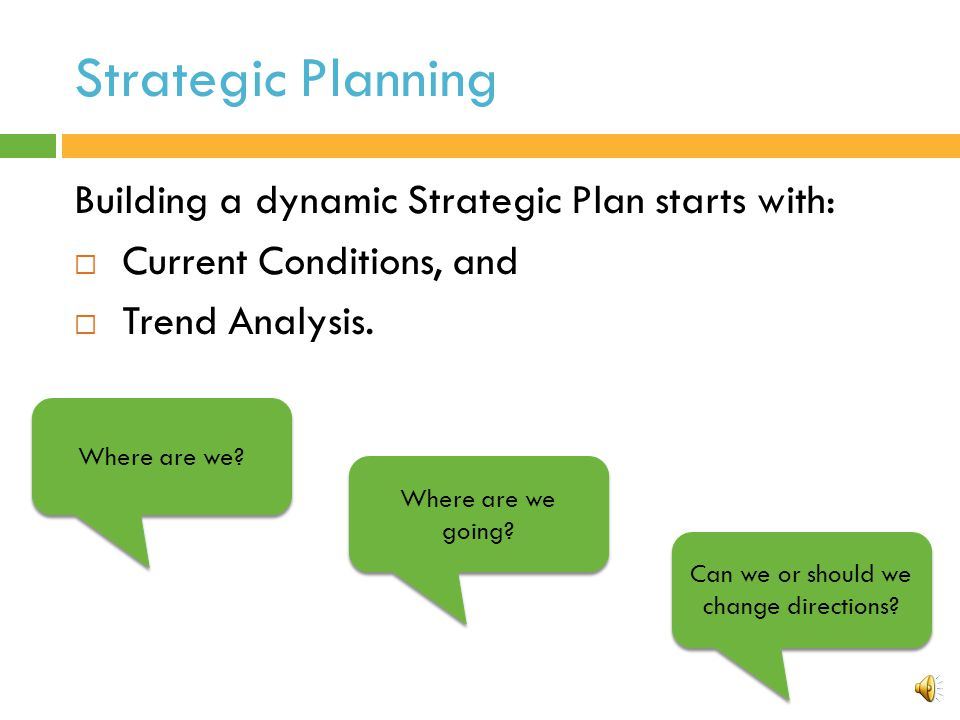 Strategic Planning Building a dynamic Strategic Plan starts with:  Current Conditions, and  Trend Analysis.