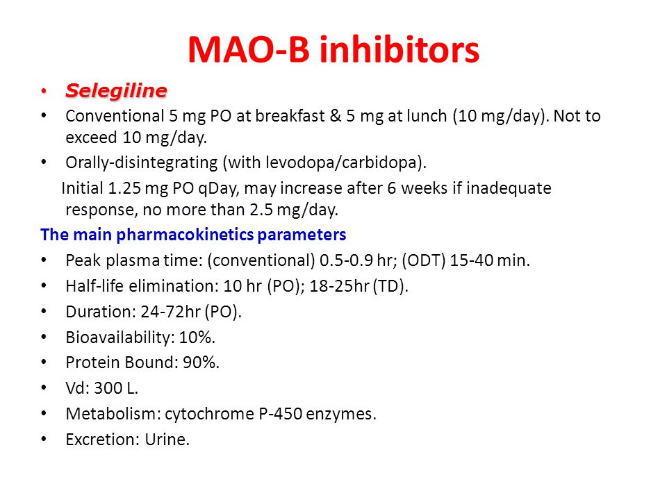 MAO-B inhibitors Selegiline Selegiline Conventional 5 mg PO at breakfast & 5 mg at lunch (10 mg/day). Not to exceed 10 mg/day. Orally-disintegrating (