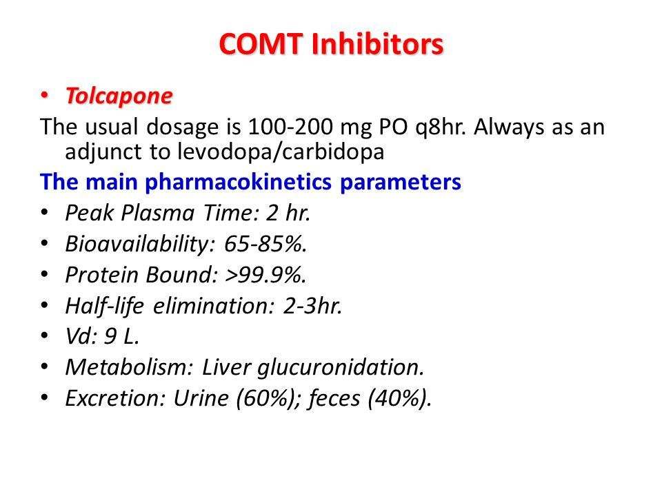 COMT Inhibitors Tolcapone Tolcapone The usual dosage is 100-200 mg PO q8hr. Always as an adjunct to levodopa/carbidopa The main pharmacokinetics param