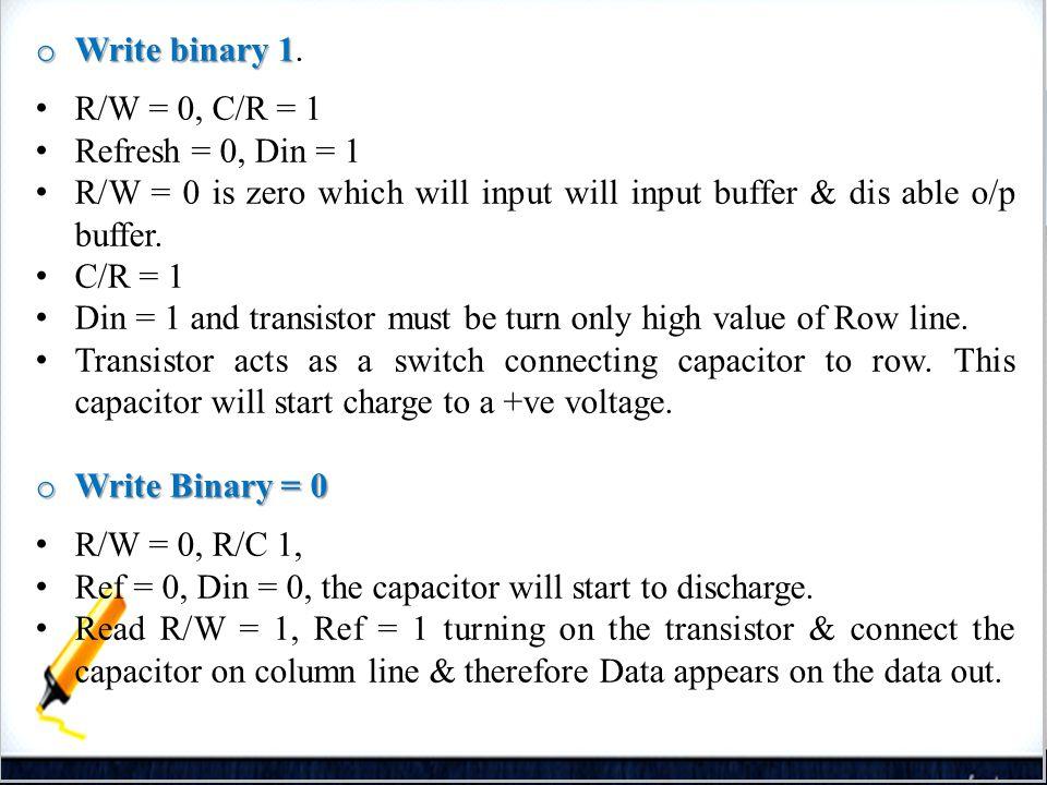 38 o Write binary 1 o Write binary 1. R/W = 0, C/R = 1 Refresh = 0, Din = 1 R/W = 0 is zero which will input will input buffer & dis able o/p buffer.
