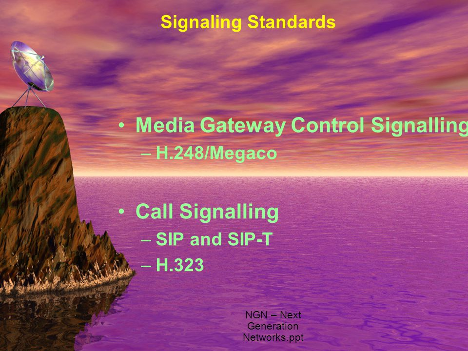 Signaling Standards Media Gateway Control Signalling –H.248/Megaco Call Signalling –SIP and SIP-T –H.323 NGN – Next Generation Networks.ppt