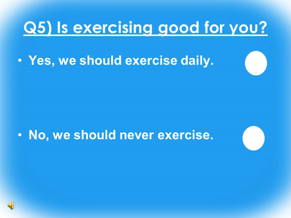 Q5) Is exercising good for you Yes, we should exercise daily. No, we should never exercise.